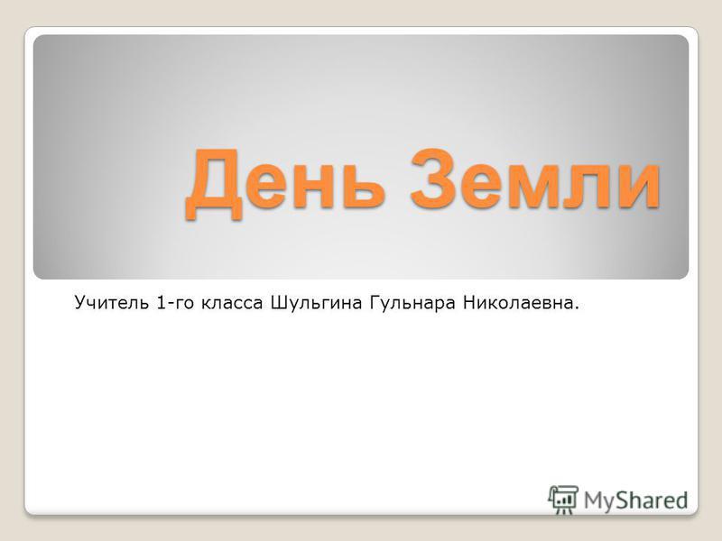 День Земли Учитель 1-го класса Шульгина Гульнара Николаевна.
