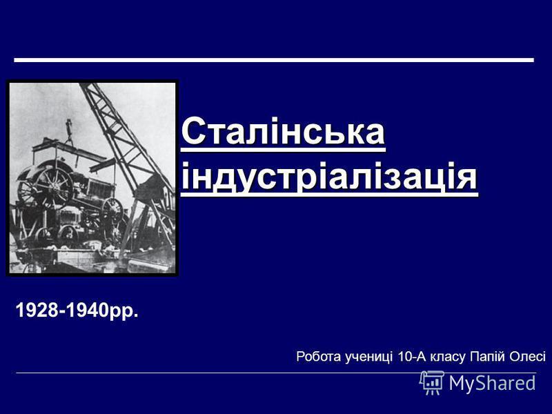 Сталінська індустріалізація 1928-1940рр. Робота учениці 10-А класу Папій Олесі