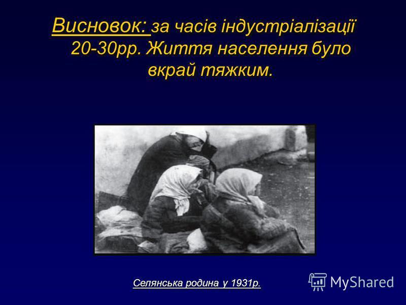 Висновок: за часів індустріалізації 20-30рр. Життя населення було вкрай тяжким. Селянська родина у 1931р.
