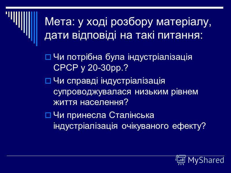 Мета: у ході розбору матеріалу, дати відповіді на такі питання: Чи потрібна була індустріалізація СРСР у 20-30рр.? Чи справді індустріалізація супроводжувалася низьким рівнем життя населення? Чи принесла Сталінська індустріалізація очікуваного ефекту