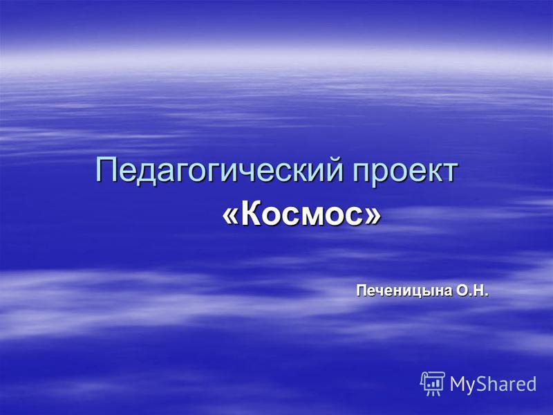 Педагогический проект «Космос» Печеницына О.Н. Печеницына О.Н.