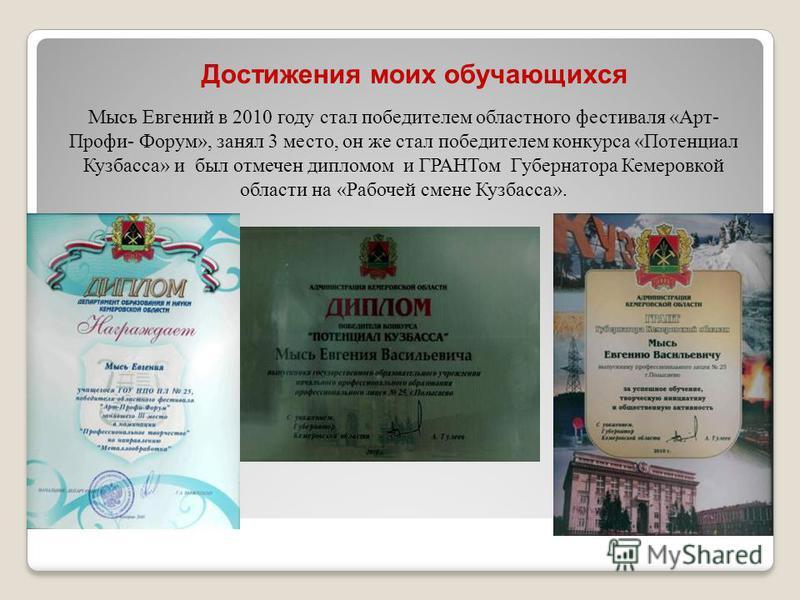Мысь Евгений в 2010 году стал победителем областного фестиваля «Арт- Профи- Форум», занял 3 место, он же стал победителем конкурса «Потенциал Кузбасса» и был отмечен дипломом и ГРАНТом Губернатора Кемеровкой области на «Рабочей смене Кузбасса». Дости