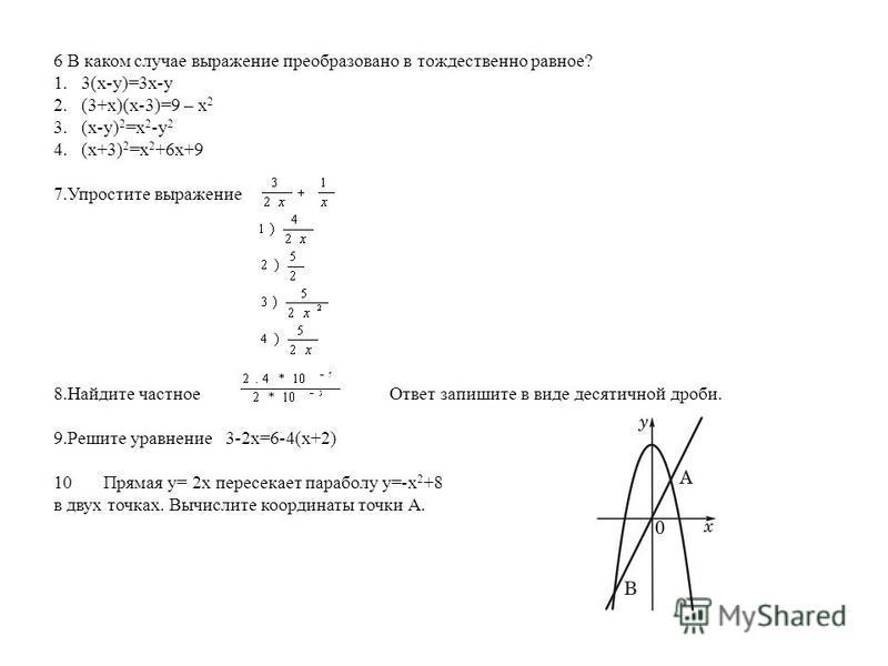6 В каком случае выражение преобразовано в тождественно равное? 1. 3(x-y)=3x-y 2. (3+x)(x-3)=9 – x 2 3. (x-y) 2 =x 2 -y 2 4. (x+3) 2 =x 2 +6x+9 7. Упростите выражение 8. Найдите частное Ответ запишите в виде десятичной дроби. 9. Решите уравнение 3-2