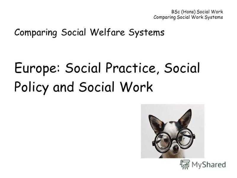BSc (Hons) Social Work Comparing Social Work Systems Comparing Social Welfare Systems Europe: Social Practice, Social Policy and Social Work
