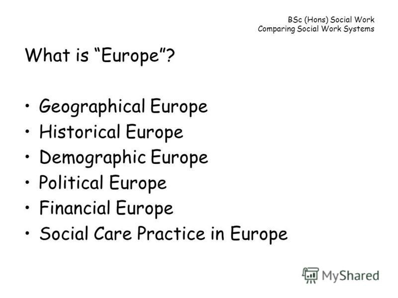 BSc (Hons) Social Work Comparing Social Work Systems What is Europe? Geographical Europe Historical Europe Demographic Europe Political Europe Financial Europe Social Care Practice in Europe