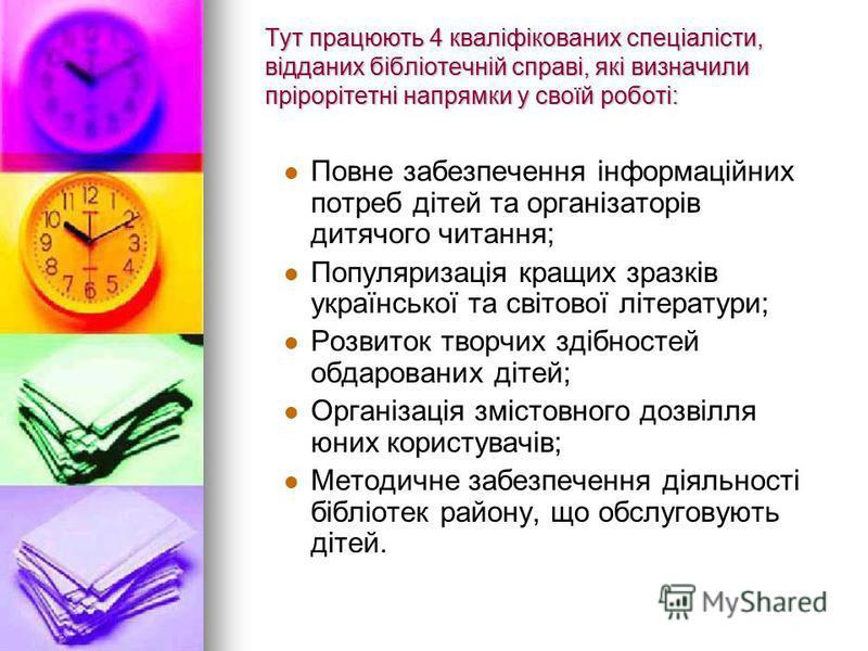 Тут працюють 4 кваліфікованих спеціалісти, відданих бібліотечній справі, які визначили прірорітетні напрямки у своїй роботі: Повне забезпечення інформаційних потреб дітей та організаторів дитячого читання; Популяризація кращих зразків української та