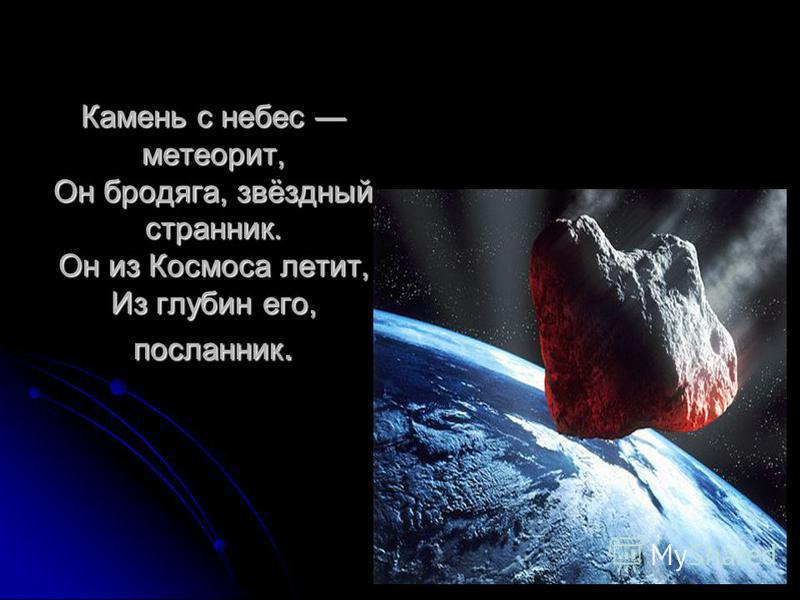 Камень с небес метеорит, Он бродяга, звёздный странник. Он из Космоса летит, Из глубин его, посланник.