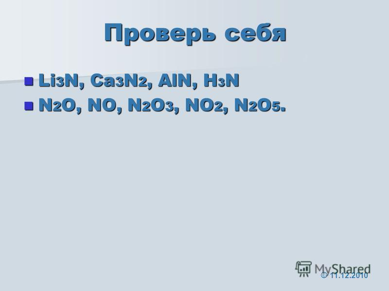 Проверь себя Li 3 N, Ca 3 N 2, AlN, H 3 N Li 3 N, Ca 3 N 2, AlN, H 3 N N 2 O, NO, N 2 O 3, NO 2, N 2 O 5. N 2 O, NO, N 2 O 3, NO 2, N 2 O 5. © 11.12.2010