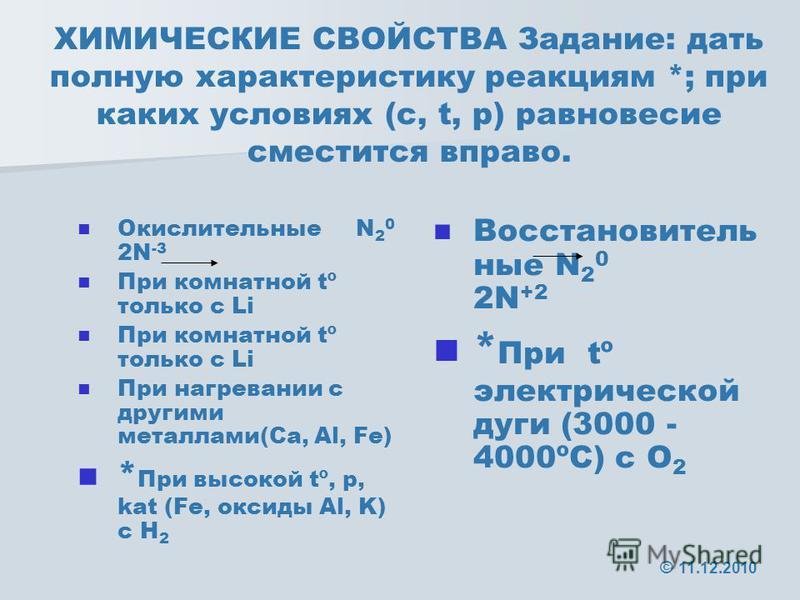 ХИМИЧЕСКИЕ СВОЙСТВА Задание: дать полную характеристику реакциям *; при каких условиях (с, t, р) равновесие сместится вправо. Окислительные N 2 0 2N -3 При комнатной tº только с Li При нагревании с другими металлами(Ca, Al, Fe) * При высокой tº, р, k