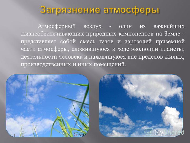 Атмосферный воздух - один из важнейших жизнеобеспечивающих природных компонентов на Земле - представляет собой смесь газов и аэрозолей приземной части атмосферы, сложившуюся в ходе эволюции планеты, деятельности человека и находящуюся вне пределов жи