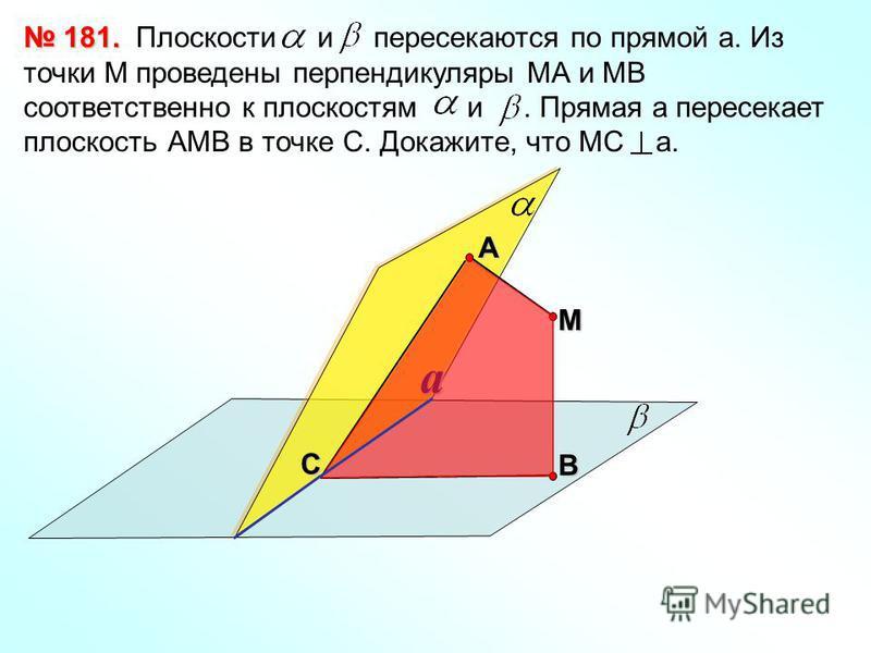 Плоскости и пересекаются по прямой а. Из точки М проведены перпендикуляры МА и МВ соответственно к плоскостям и. Прямая а пересекает плоскость АМВ в точке С. Докажите, что МС а. 181. 181. СА В М a