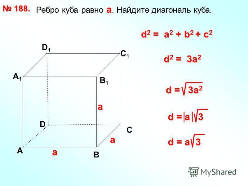 а Ребро куба равно а. Найдите диагональ куба. 188. 188. D А В С А1А1 D1D1 С1С1 В1В1 d 2 = a 2 + b 2 + с 2 d = 3a 2 d 2 = 3a 2 d = a 3 а а а