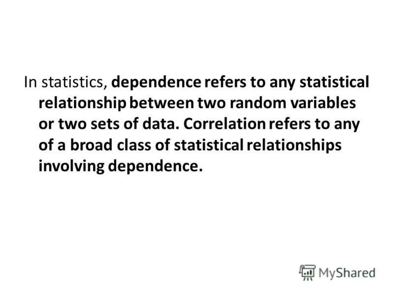 In statistics, dependence refers to any statistical relationship between two random variables or two sets of data. Correlation refers to any of a broad class of statistical relationships involving dependence.