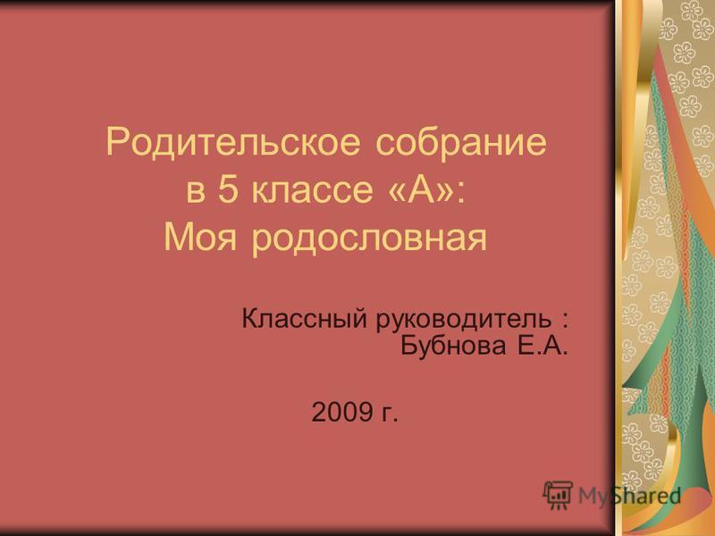 Родительское собрание в 5 классе «А»: Моя родословная Классный руководитель : Бубнова Е.А. 2009 г.