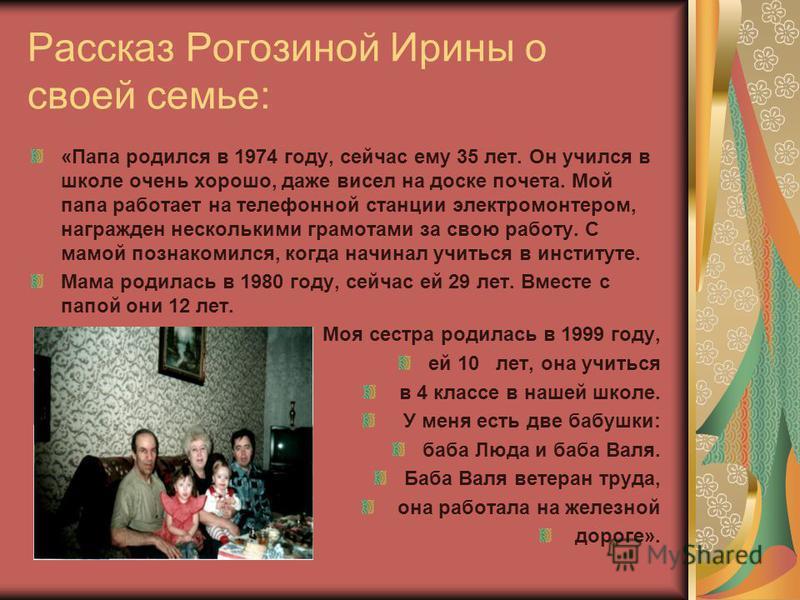 Рассказ Рогозиной Ирины о своей семье: «Папа родился в 1974 году, сейчас ему 35 лет. Он учился в школе очень хорошо, даже висел на доске почета. Мой папа работает на телефонной станции электромонтером, награжден несколькими грамотами за свою работу.
