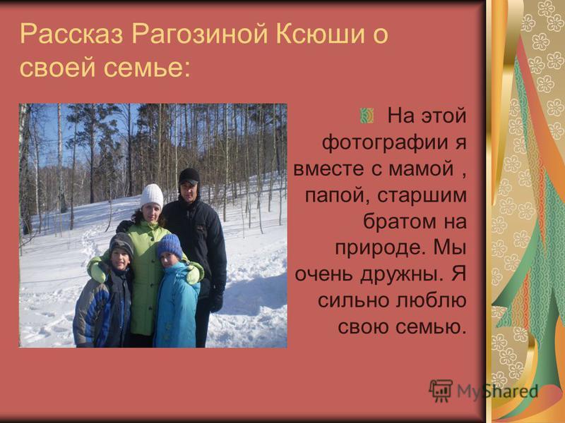 Рассказ Рагозиной Ксюши о своей семье: На этой фотографии я вместе с мамой, папой, старшим братом на природе. Мы очень дружны. Я сильно люблю свою семью.