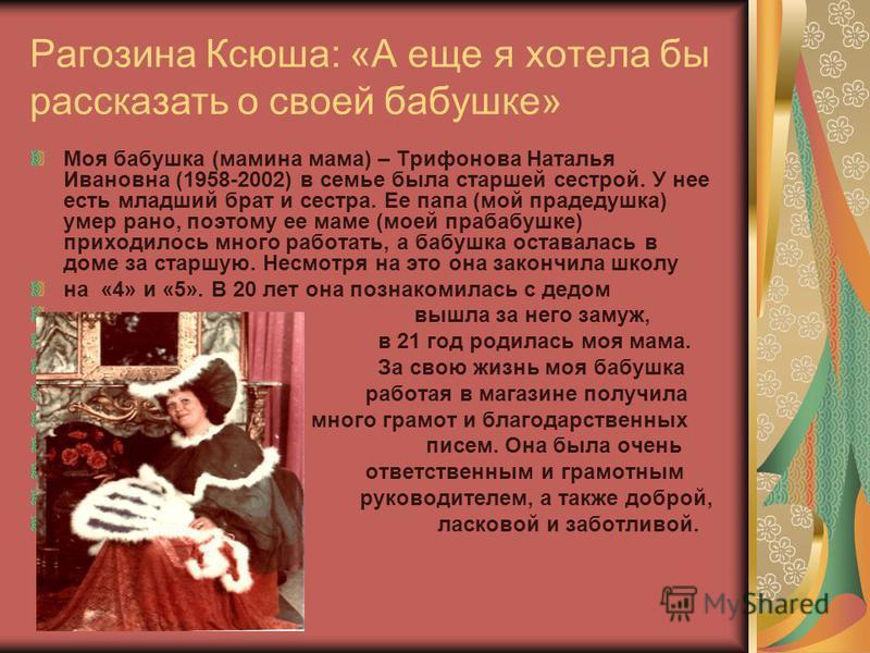 Рагозина Ксюша: «А еще я хотела бы рассказать о своей бабушке» Моя бабушка (мамина мама) – Трифонова Наталья Ивановна (1958-2002) в семье была старшей сестрой. У нее есть младший брат и сестра. Ее папа (мой прадедушка) умер рано, поэтому ее маме (мое