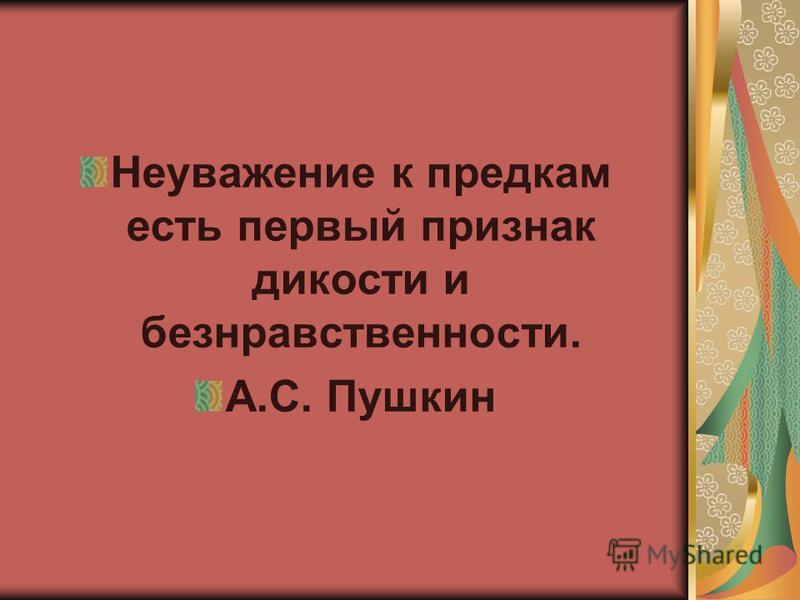Неуважение к предкам есть первый признак дикости и безнравственности. А.С. Пушкин