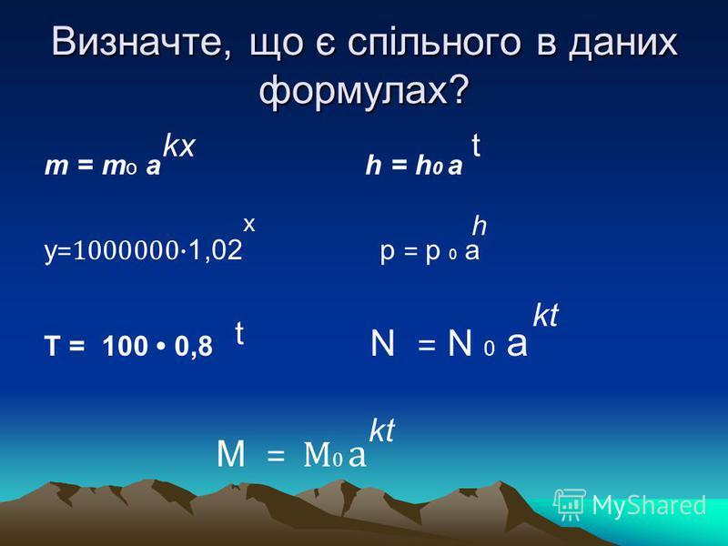 Визначте, що є спільного в даних формулах? m = m o a h = h 0 а у =1000000· 1,02 p = p 0 a Т = 100 0,8 N = N 0 a М = М 0 a х t t kx h kt