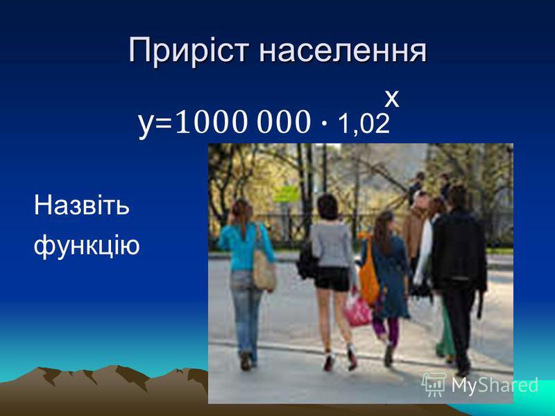 Приріст населення у =1000 000 · 1,02 Назвіть функцію х