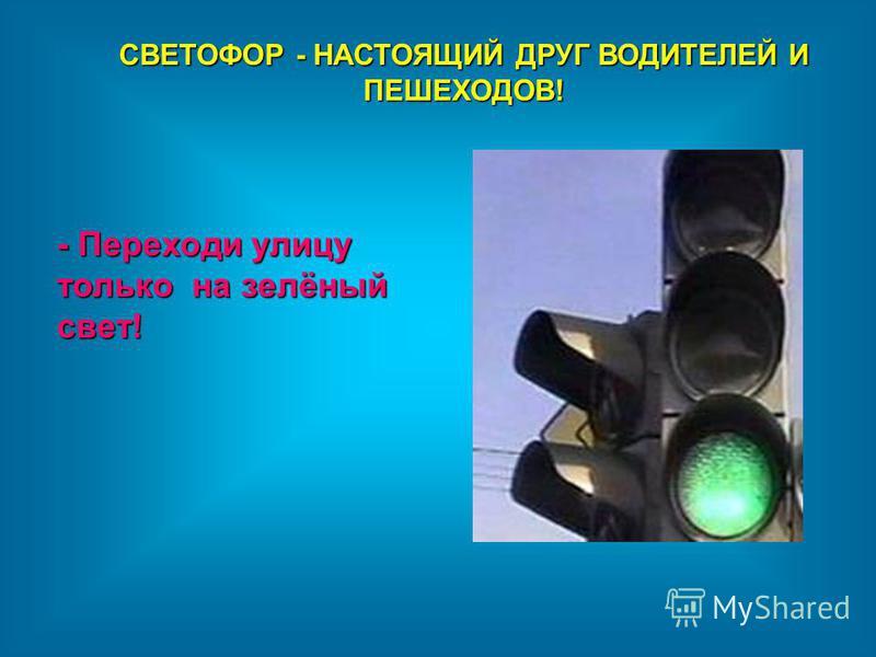 СВЕТОФОР - НАСТОЯЩИЙ ДРУГ ВОДИТЕЛЕЙ И ПЕШЕХОДОВ! - Переходи улицу только на зелёный свет!