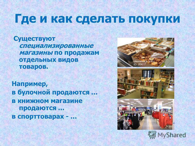 Где и как сделать покупки Существуют специализированные магазины по продажам отдельных видов товаров. Например, в булочной продаются … в книжном магазине продаются … в спорттоварах - …
