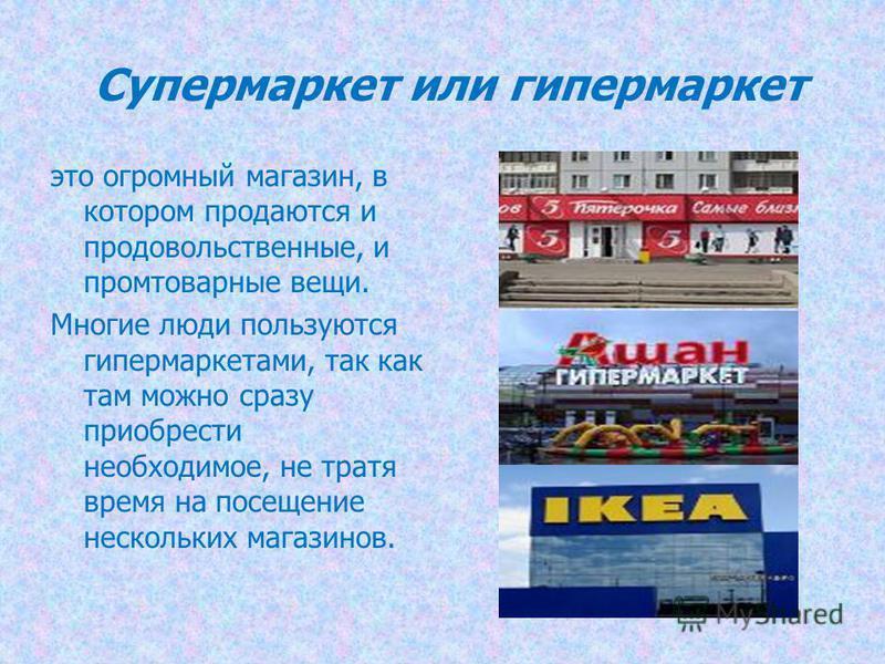 Супермаркет или гипермаркет это огромный магазин, в котором продаются и продовольственные, и промтоварные вещи. Многие люди пользуются гипермаркетами, так как там можно сразу приобрести необходимое, не тратя время на посещение нескольких магазинов.