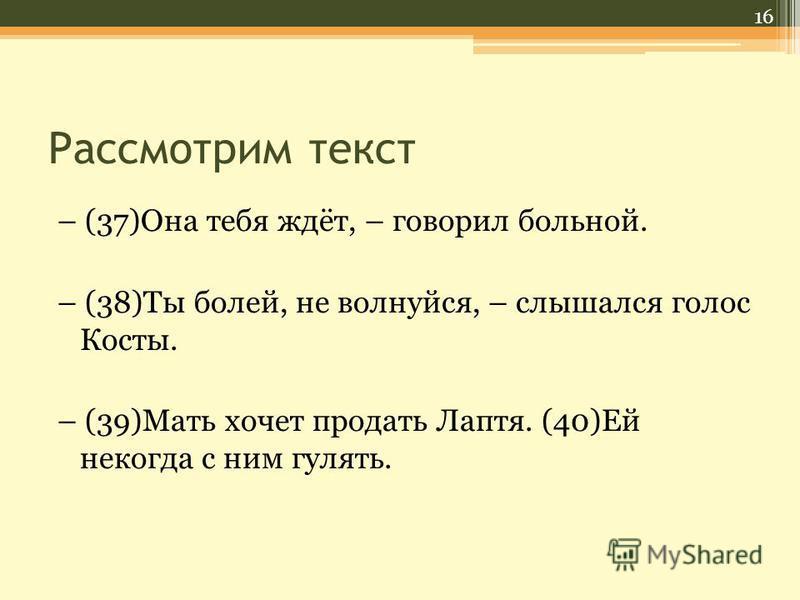 Рассмотрим текст – (37)Она тебя ждёт, – говорил больной. – (38)Ты болей, не волнуйся, – слышался голос Косты. – (39)Мать хочет продать Лаптя. (40)Ей некогда с ним гулять. 16