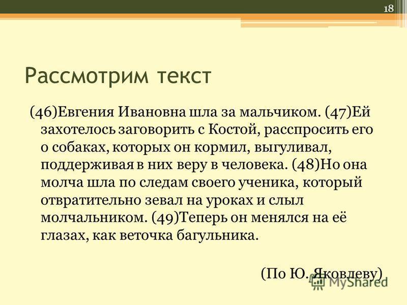 Рассмотрим текст (46)Евгения Ивановна шла за мальчиком. (47)Ей захотелось заговорить с Костой, расспросить его о собаках, которых он кормил, выгуливал, поддерживая в них веру в человека. (48)Но она молча шла по следам своего ученика, который отвратит
