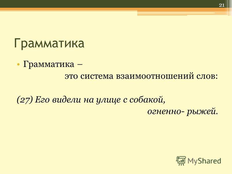 Грамматика Грамматика – это система взаимоотношений слов: (27) Его видели на улице с собакой, огненно- рыжей. 21