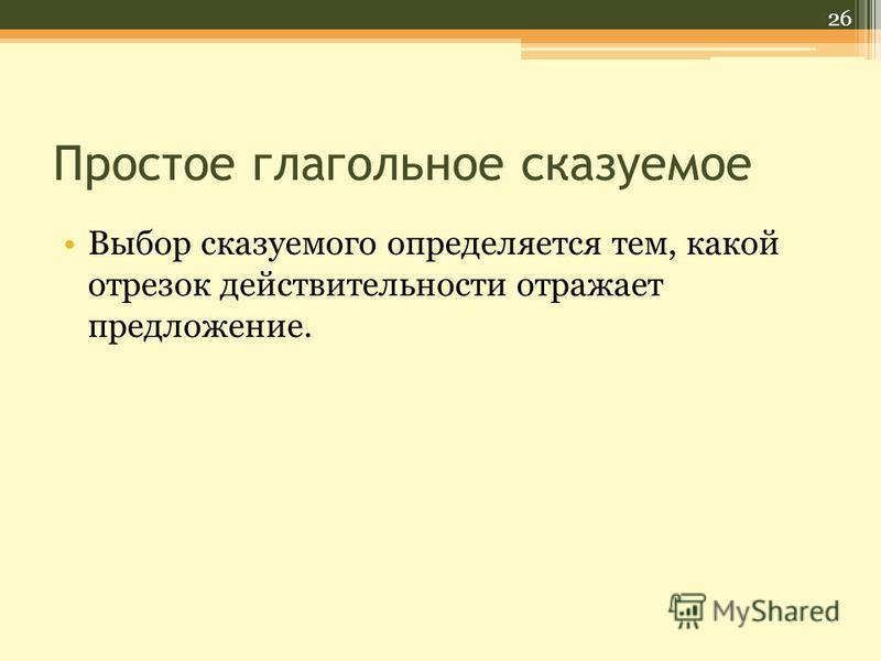 Простое глагольное сказуемое Выбор сказуемого определяется тем, какой отрезок действительности отражает предложение. 26