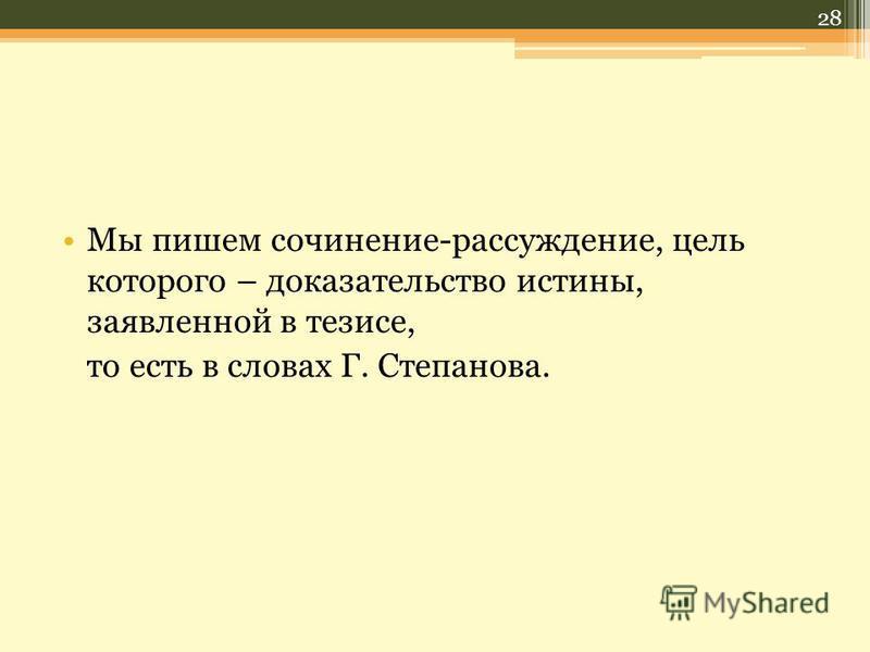 Мы пишем сочинение-рассуждение, цель которого – доказательство истины, заявленной в тезисе, то есть в словах Г. Степанова. 28