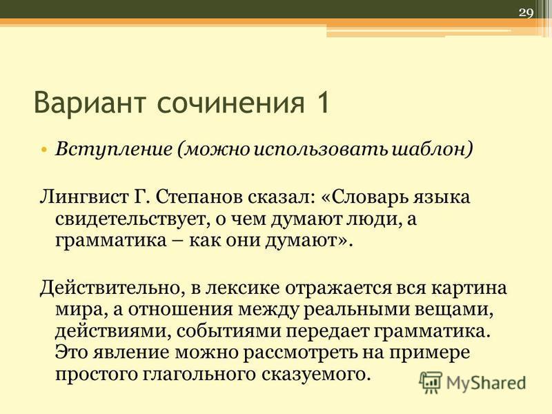 Вариант сочинения 1 Вступление (можно использовать шаблон) Лингвист Г. Степанов сказал: «Словарь языка свидетельствует, о чем думают люди, а грамматика – как они думают». Действительно, в лексике отражается вся картина мира, а отношения между реальны