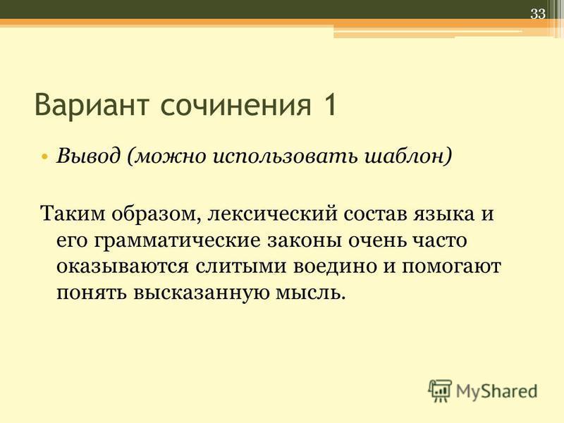 Вариант сочинения 1 Вывод (можно использовать шаблон) Таким образом, лексический состав языка и его грамматические законы очень часто оказываются слитыми воедино и помогают понять высказанную мысль. 33