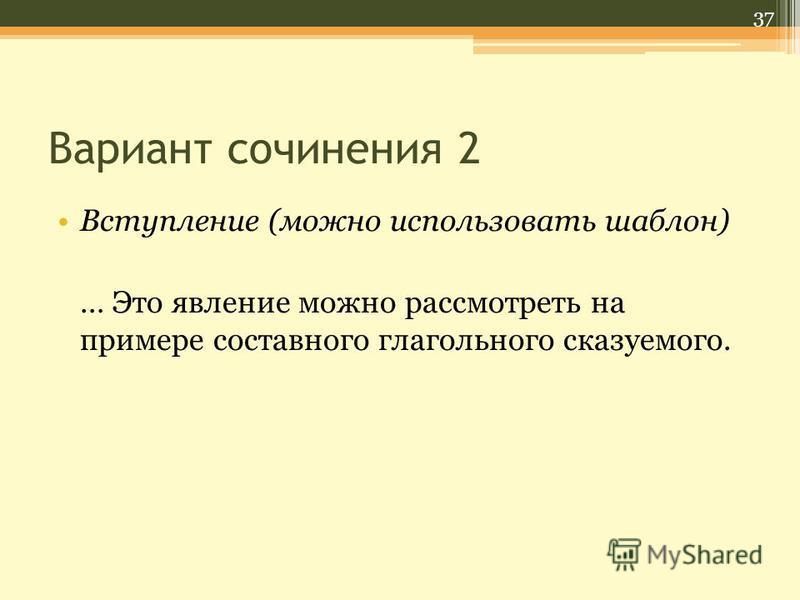 Вариант сочинения 2 Вступление (можно использовать шаблон) … Это явление можно рассмотреть на примере составного глагольного сказуемого. 37