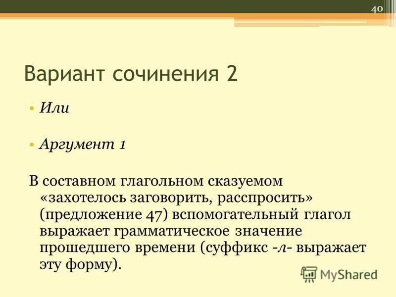 Вариант сочинения 2 Или Аргумент 1 В составном глагольном сказуемом «захотелось заговорить, расспросить» (предложение 47) вспомогательный глагол выражает грамматическое значение прошедшего времени (суффикс -л- выражает эту форму). 40