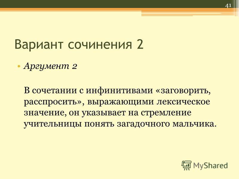 Вариант сочинения 2 Аргумент 2 В сочетании с инфинитивами «заговорить, расспросить», выражающими лексическое значение, он указывает на стремление учительницы понять загадочного мальчика. 41