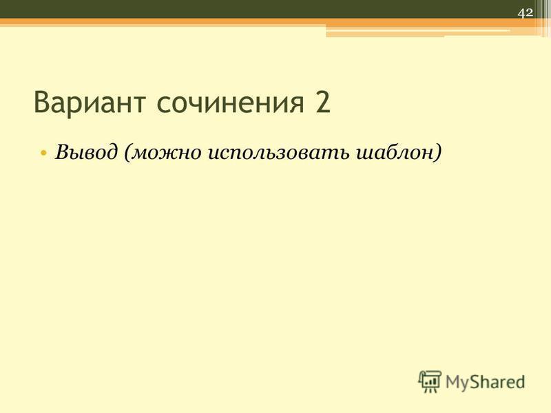 Вариант сочинения 2 Вывод (можно использовать шаблон) 42