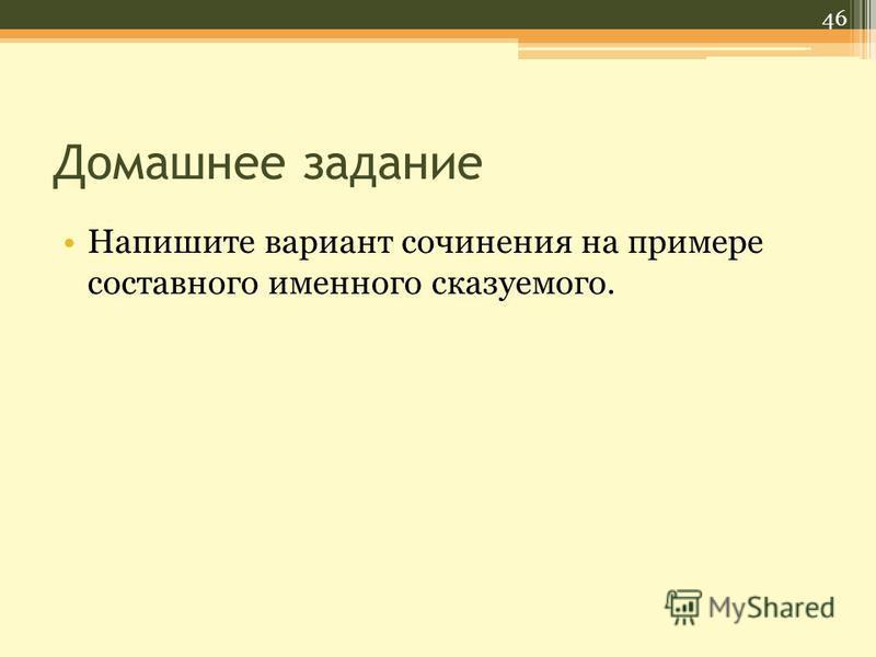 Домашнее задание Напишите вариант сочинения на примере составного именного сказуемого. 46