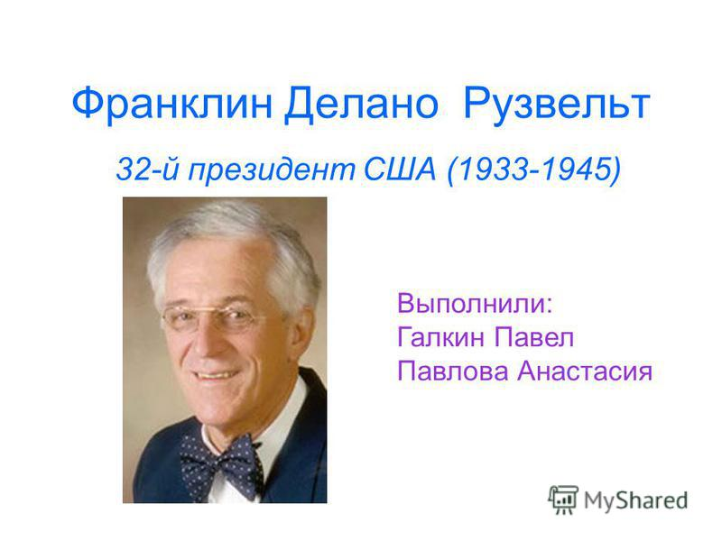 Франклин Делано Рузвельт 32-й президент США (1933-1945) Выполнили: Галкин Павел Павлова Анастасия