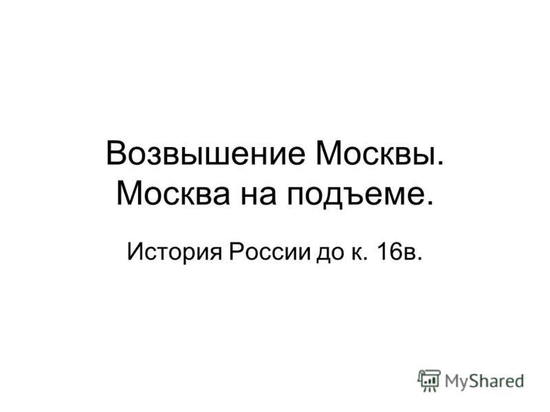 Возвышение Москвы. Москва на подъеме. История России до к. 16 в.
