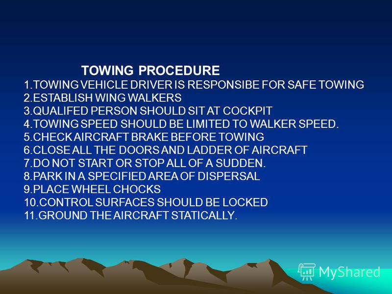 TOWING PROCEDURE 1.TOWING VEHICLE DRIVER IS RESPONSIBE FOR SAFE TOWING 2.ESTABLISH WING WALKERS 3.QUALIFED PERSON SHOULD SIT AT COCKPIT 4.TOWING SPEED SHOULD BE LIMITED TO WALKER SPEED. 5.CHECK AIRCRAFT BRAKE BEFORE TOWING 6.CLOSE ALL THE DOORS AND L