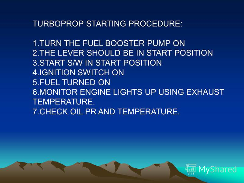 TURBOPROP STARTING PROCEDURE: 1.TURN THE FUEL BOOSTER PUMP ON 2.THE LEVER SHOULD BE IN START POSITION 3.START S/W IN START POSITION 4.IGNITION SWITCH ON 5.FUEL TURNED ON 6.MONITOR ENGINE LIGHTS UP USING EXHAUST TEMPERATURE. 7.CHECK OIL PR AND TEMPERA