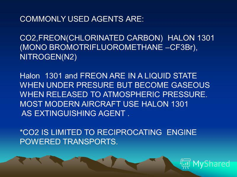 COMMONLY USED AGENTS ARE: CO2,FREON(CHLORINATED CARBON) HALON 1301 (MONO BROMOTRIFLUOROMETHANE –CF3Br), NITROGEN(N2) Halon 1301 and FREON ARE IN A LIQUID STATE WHEN UNDER PRESURE BUT BECOME GASEOUS WHEN RELEASED TO ATMOSPHERIC PRESSURE. MOST MODERN A