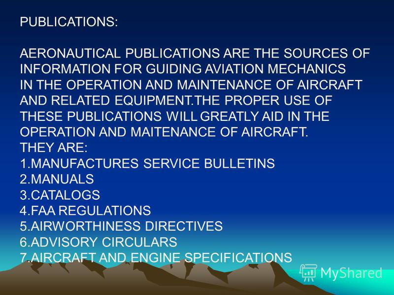PUBLICATIONS: AERONAUTICAL PUBLICATIONS ARE THE SOURCES OF INFORMATION FOR GUIDING AVIATION MECHANICS IN THE OPERATION AND MAINTENANCE OF AIRCRAFT AND RELATED EQUIPMENT.THE PROPER USE OF THESE PUBLICATIONS WILL GREATLY AID IN THE OPERATION AND MAITEN