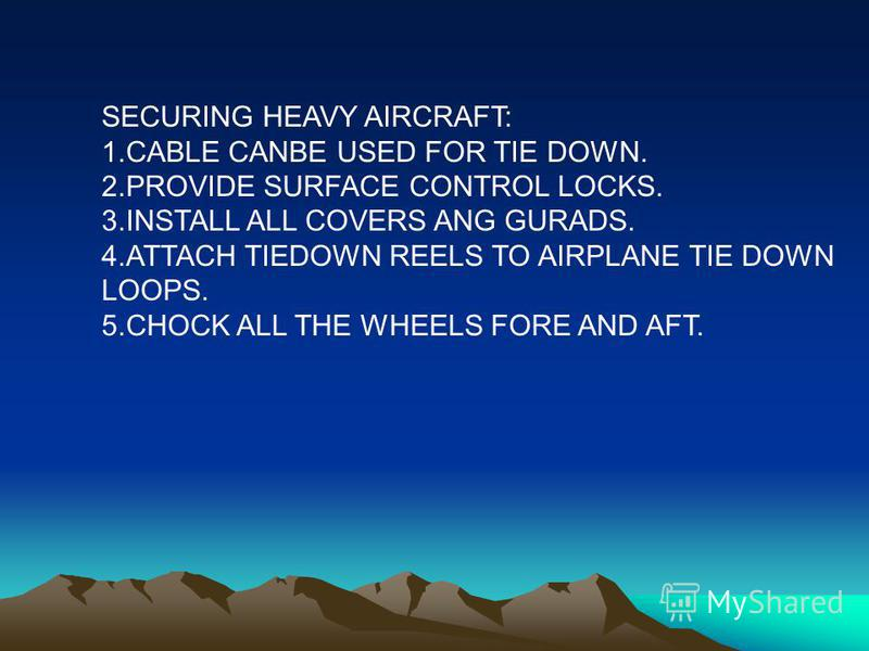 SECURING HEAVY AIRCRAFT: 1.CABLE CANBE USED FOR TIE DOWN. 2.PROVIDE SURFACE CONTROL LOCKS. 3.INSTALL ALL COVERS ANG GURADS. 4.ATTACH TIEDOWN REELS TO AIRPLANE TIE DOWN LOOPS. 5.CHOCK ALL THE WHEELS FORE AND AFT.