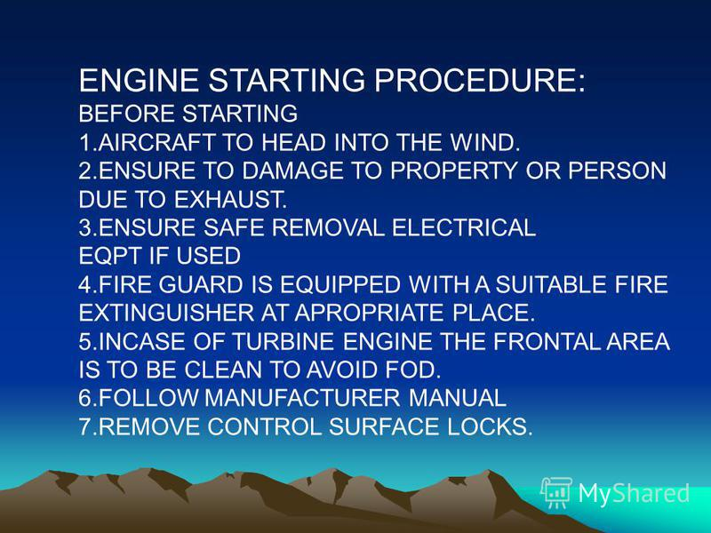 ENGINE STARTING PROCEDURE: BEFORE STARTING 1.AIRCRAFT TO HEAD INTO THE WIND. 2.ENSURE TO DAMAGE TO PROPERTY OR PERSON DUE TO EXHAUST. 3.ENSURE SAFE REMOVAL ELECTRICAL EQPT IF USED 4.FIRE GUARD IS EQUIPPED WITH A SUITABLE FIRE EXTINGUISHER AT APROPRIA