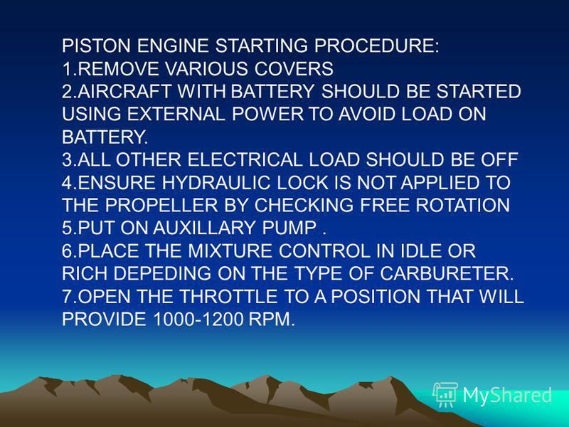 PISTON ENGINE STARTING PROCEDURE: 1.REMOVE VARIOUS COVERS 2.AIRCRAFT WITH BATTERY SHOULD BE STARTED USING EXTERNAL POWER TO AVOID LOAD ON BATTERY. 3.ALL OTHER ELECTRICAL LOAD SHOULD BE OFF 4.ENSURE HYDRAULIC LOCK IS NOT APPLIED TO THE PROPELLER BY CH