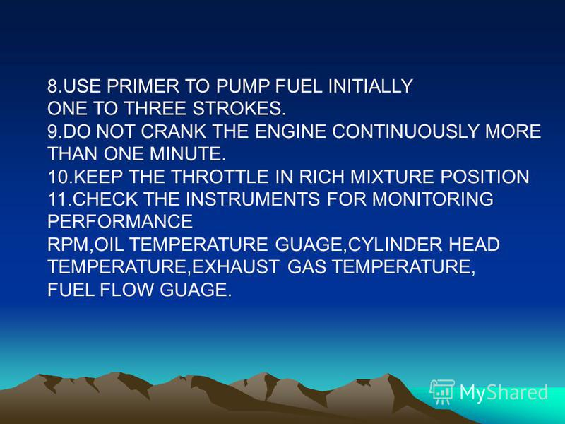 8.USE PRIMER TO PUMP FUEL INITIALLY ONE TO THREE STROKES. 9.DO NOT CRANK THE ENGINE CONTINUOUSLY MORE THAN ONE MINUTE. 10.KEEP THE THROTTLE IN RICH MIXTURE POSITION 11.CHECK THE INSTRUMENTS FOR MONITORING PERFORMANCE RPM,OIL TEMPERATURE GUAGE,CYLINDE