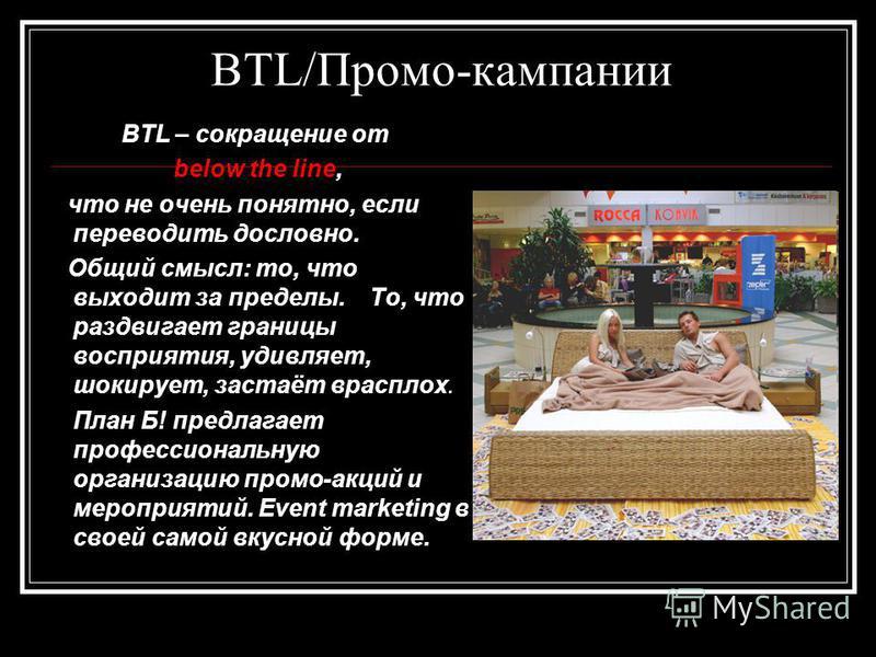 BTL/Промо-кампании BTL – сокращение от below the line, что не очень понятно, если переводить дословно. Общий смысл: то, что выходит за пределы. То, что раздвигает границы восприятия, удивляет, шокирует, застаёт врасплох. План Б! предлагает профессион